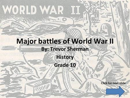 Major battles of World War II By: Trevor Sherman History Grade 10 Click for next slide.