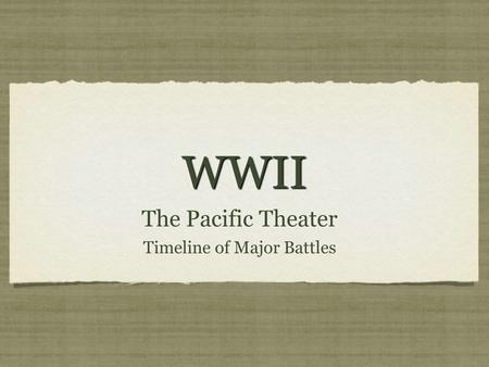 WWIIWWII The Pacific Theater Timeline of Major Battles The Pacific Theater Timeline of Major Battles.