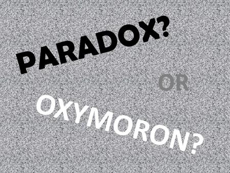 PARADOX? OR OXYMORON?. Oxymoron vs. Paradox An OXYMORON is a combination of contradictory words that are stuck together in a way that actually seems.