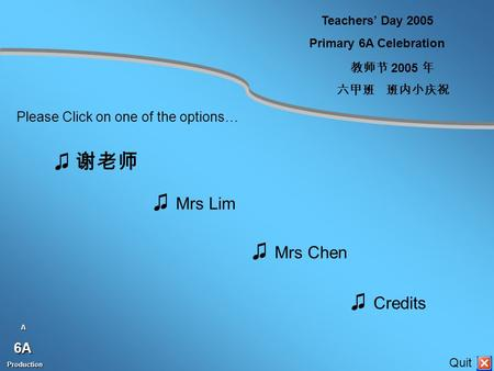 Teachers' Day 2005 Primary 6A Celebration 教师节 2005 年 六甲班班内小庆祝 ♫ 谢老师 ♫ Mrs Lim ♫ Mrs Chen ♫ Credits Please Click on one of the options… A6A Production Production.