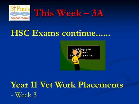 This Week – 3A This Week – 3A HSC Exams continue...... Year 11 Vet Work Placements - Week 3.