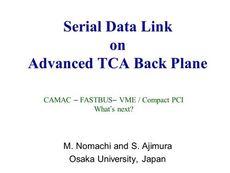 Serial Data Link on Advanced TCA Back Plane M. Nomachi and S. Ajimura Osaka University, Japan CAMAC – FASTBUS – VME / Compact PCI What ' s next?