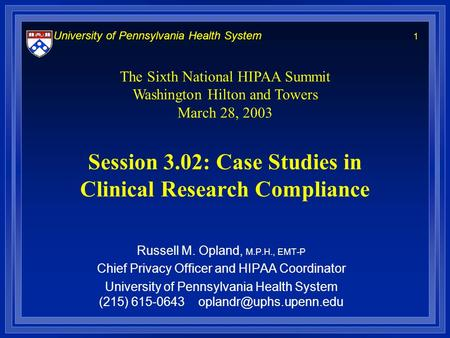 University of Pennsylvania Health System 1 Session 3.02: Case Studies in Clinical Research Compliance Russell M. Opland, M.P.H., EMT-P Chief Privacy Officer.