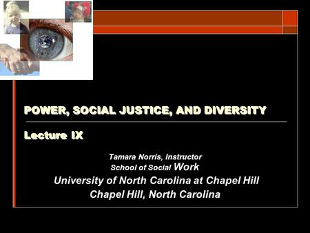 POWER, SOCIAL JUSTICE, AND DIVERSITY Lecture IX Tamara Norris, Instructor School of Social Work.University of North Carolina at Chapel Hill Chapel Hill,