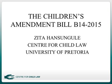 THE CHILDREN'S AMENDMENT BILL B14-2015 ZITA HANSUNGULE CENTRE FOR CHILD LAW UNIVERSITY OF PRETORIA.
