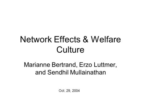 Network Effects & Welfare Culture Marianne Bertrand, Erzo Luttmer, and Sendhil Mullainathan Oct. 29, 2004.