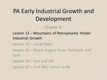 PA Early Industrial Growth and Development Chapter 4 Lesson 13 – Mountains of Pennsylvania Hinder Industrial Growth Lesson 14 – Canal Fever Lesson 15 –