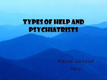 Types of Help and Psychiatrists Rachel Garland Per.1.