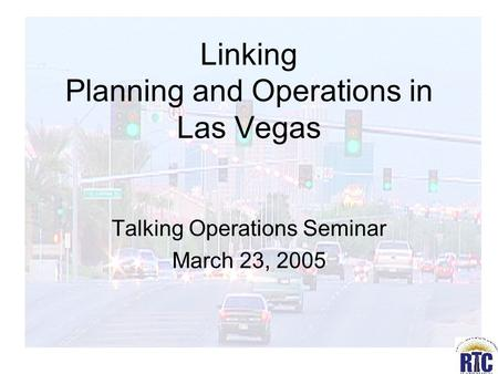 Linking Planning and Operations in Las Vegas Talking Operations Seminar March 23, 2005.