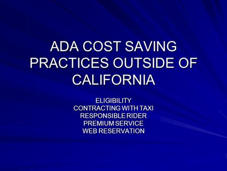 ADA COST SAVING PRACTICES OUTSIDE OF CALIFORNIA ELIGIBILITY CONTRACTING WITH TAXI RESPONSIBLE RIDER PREMIUM SERVICE WEB RESERVATION.