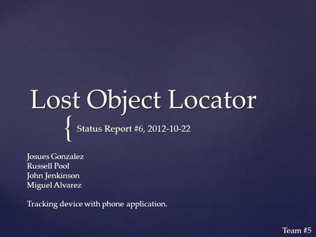 { Lost Object Locator Status Report #6, 2012-10-22 Josues Gonzalez Russell Pool John Jenkinson Miguel Alvarez Tracking device with phone application. Team.