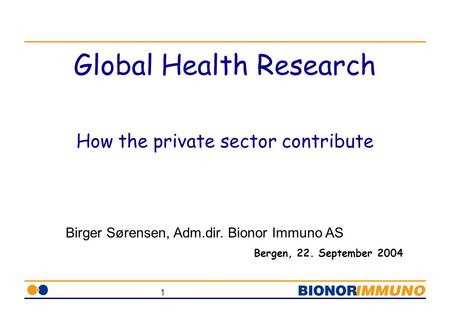 1 Global Health Research How the private sector contribute Bergen, 22. September 2004 Birger Sørensen, Adm.dir. Bionor Immuno AS.
