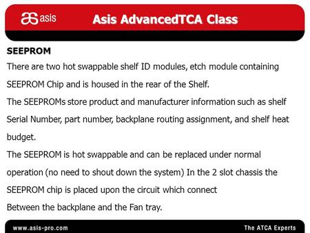 Asis AdvancedTCA Class SEEPROM There are two hot swappable shelf ID modules, etch module containing SEEPROM Chip and is housed in the rear of the Shelf.