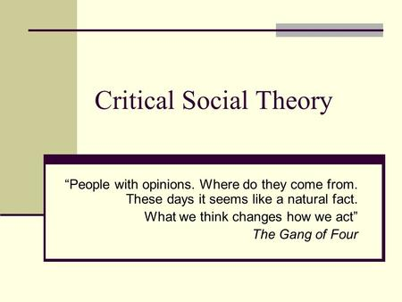 "Critical Social Theory ""People with opinions. Where do they come from. These days it seems like a natural fact. What we think changes how we act"" The Gang."