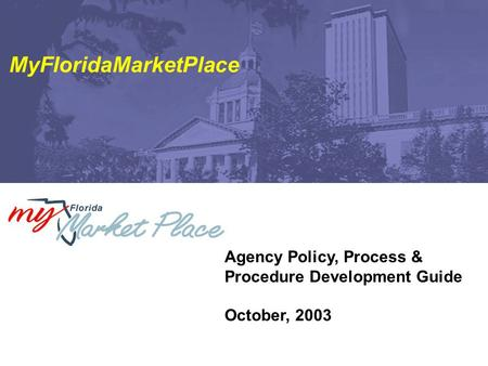 Agency Policy, Process & Procedure Development Guide October, 2003 MyFloridaMarketPlace.