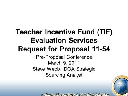 Teacher Incentive Fund (TIF) Evaluation Services Request for Proposal 11-54 Pre-Proposal Conference March 9, 2011 Steve Webb, IDOA Strategic Sourcing Analyst.