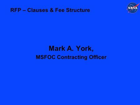 RFP – Clauses & Fee Structure Mark A. York, MSFOC Contracting Officer.