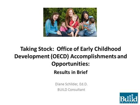 Taking Stock: Office of Early Childhood Development (OECD) Accomplishments and Opportunities: Results in Brief Diane Schilder, Ed.D. BUILD Consultant.