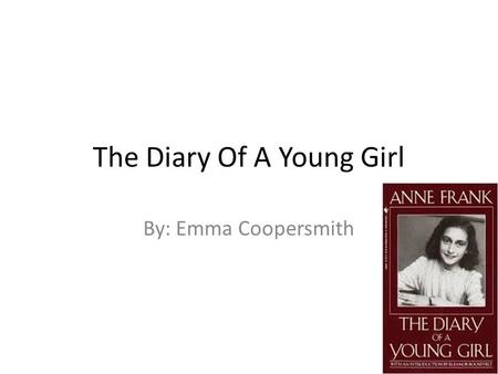 "The Diary Of A Young Girl By: Emma Coopersmith. Setting The book ""The Diary Of A Young Girl"" takes place mostly in the secret annex of Otto Franks's office."