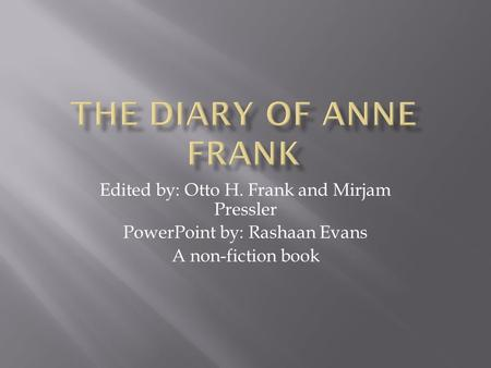 Edited by: Otto H. Frank and Mirjam Pressler PowerPoint by: Rashaan Evans A non-fiction book.