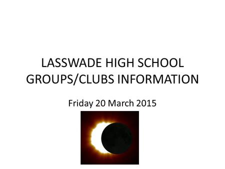 LASSWADE HIGH SCHOOL GROUPS/CLUBS INFORMATION Friday 20 March 2015.