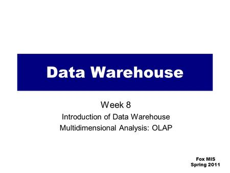 Fox MIS Spring 2011 Data Warehouse Week 8 Introduction of Data Warehouse Multidimensional Analysis: OLAP.