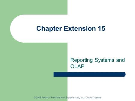 Chapter Extension 15 Reporting Systems and OLAP © 2008 Pearson Prentice Hall, Experiencing MIS, David Kroenke.