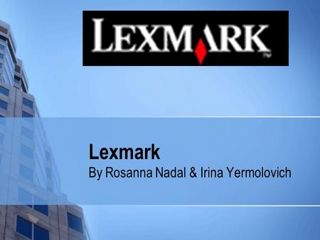 Lexmark By Rosanna Nadal & Irina Yermolovich. Lexmark International Global manufacturer of printing products and solutions for customers in more then.