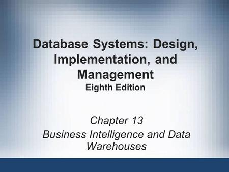 Database Systems: Design, Implementation, and Management Eighth Edition Chapter 13 Business Intelligence and Data Warehouses.