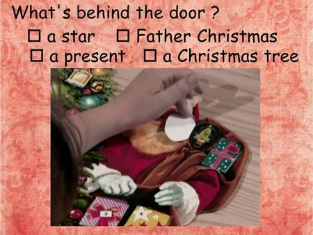 What's behind the door ?  a star  Father Christmas  a present  a Christmas tree.
