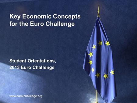 1 Key Economic Concepts for the Euro Challenge www.euro-challenge.org Student Orientations, 2013 Euro Challenge.