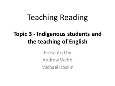 Teaching Reading Topic 3 - Indigenous students and the teaching of English Presented by Andrew Webb Michael Hoskin.