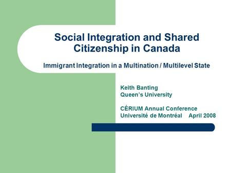 Social Integration and Shared Citizenship in Canada Immigrant Integration in a Multination / Multilevel State Keith Banting Queen's University CÉRIUM Annual.
