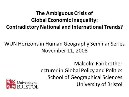 The Ambiguous Crisis of Global Economic Inequality: Contradictory National and International Trends? WUN Horizons in Human Geography Seminar Series November.
