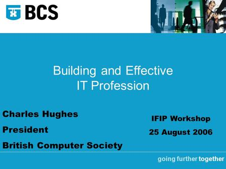 Going further together Building and Effective IT Profession Charles Hughes President British Computer Society IFIP Workshop 25 August 2006.