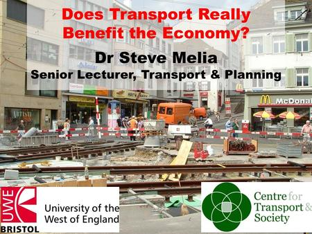 Does Transport Really Benefit the Economy? Dr Steve Melia Senior Lecturer, Transport & Planning.