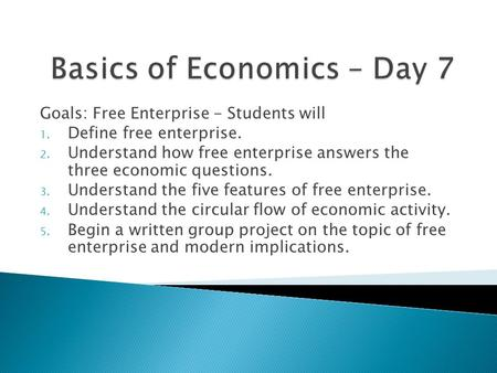 Goals: Free Enterprise - Students will 1. Define free enterprise. 2. Understand how free enterprise answers the three economic questions. 3. Understand.