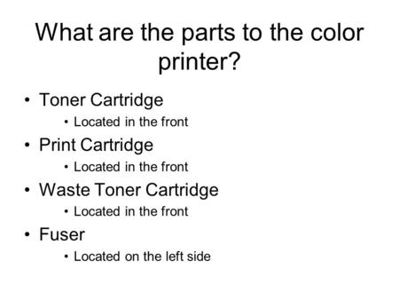 What are the parts to the color printer? Toner Cartridge Located in the front Print Cartridge Located in the front Waste Toner Cartridge Located in the.
