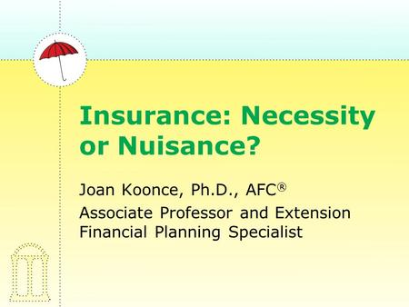 Insurance: Necessity or Nuisance? Joan Koonce, Ph.D., AFC ® Associate Professor and Extension Financial Planning Specialist.