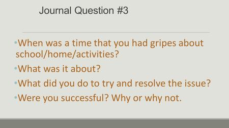 Journal Question #3 When was a time that you had gripes about school/home/activities? What was it about? What did you do to try and resolve the issue?