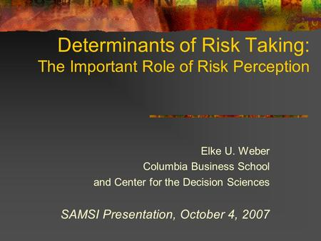 Determinants of Risk Taking: The Important Role of Risk Perception Elke U. Weber Columbia Business School and Center for the Decision Sciences SAMSI Presentation,