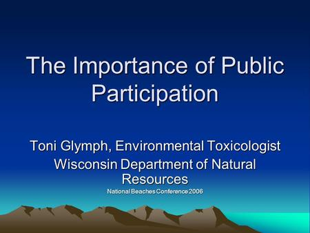 The Importance of Public Participation Toni Glymph, Environmental Toxicologist Wisconsin Department of Natural Resources National Beaches Conference 2006.