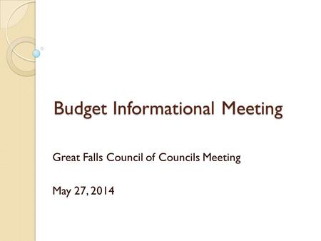Budget Informational Meeting Great Falls Council of Councils Meeting May 27, 2014.