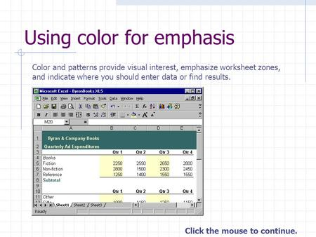 Click the mouse to continue. Using color for emphasis Color and patterns provide visual interest, emphasize worksheet zones, and indicate where you should.