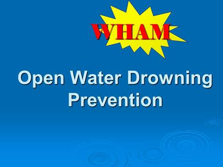 Open Water Drowning Prevention WHAM. W hat risks are observed on scene? H ow can we keep from coming back? A ction to take to prevent future injuries.