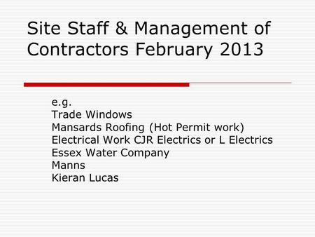 Site Staff & Management of Contractors February 2013 e.g. Trade Windows Mansards Roofing (Hot Permit work) Electrical Work CJR Electrics or L Electrics.