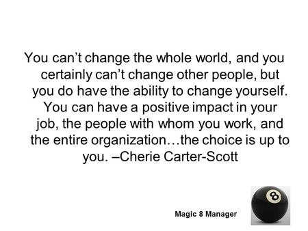 Magic 8 Manager You can't change the whole world, and you certainly can't change other people, but you do have the ability to change yourself. You can.