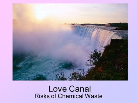 Love Canal Risks of Chemical Waste. Dangers of Toxic Waste This case brought awareness of environmental issues related to chemical disposal. Read the.