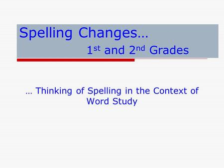 Spelling Changes… 1 st and 2 nd Grades … Thinking of Spelling in the Context of Word Study.
