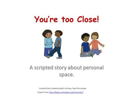 You're too Close! A scripted story about personal space. Scripted Story Created by Beth Vorhaus, Team Tennessee Clipart from: